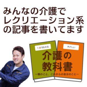 みんなの介護というサイトの介護の教科書でレクリエーション系の記事も書いています。